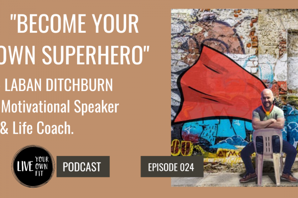 """PODCAST WITH LABAN DITCHBURN – MOTIVATIONAL SPEAKER – """"BECOME YOUR OWN SUPERHERO"""""""